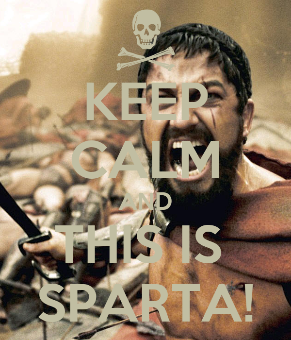 KEEP CALM AND THIS IS  SPARTA!