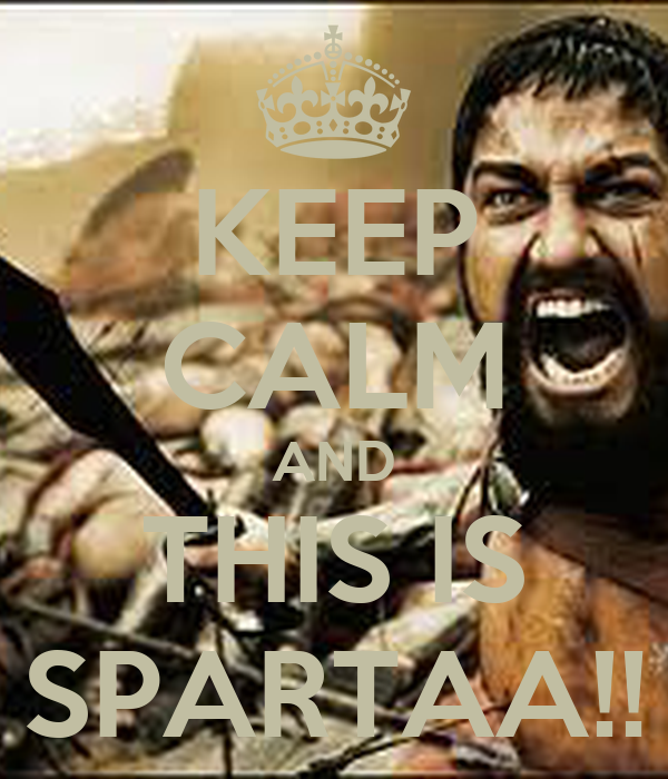 KEEP CALM AND THIS IS SPARTAA!!