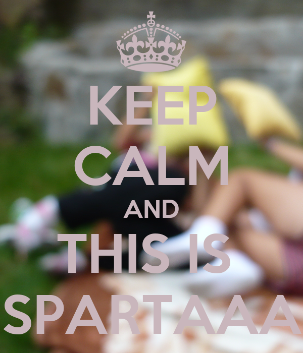 KEEP CALM AND THIS IS  SPARTAAA