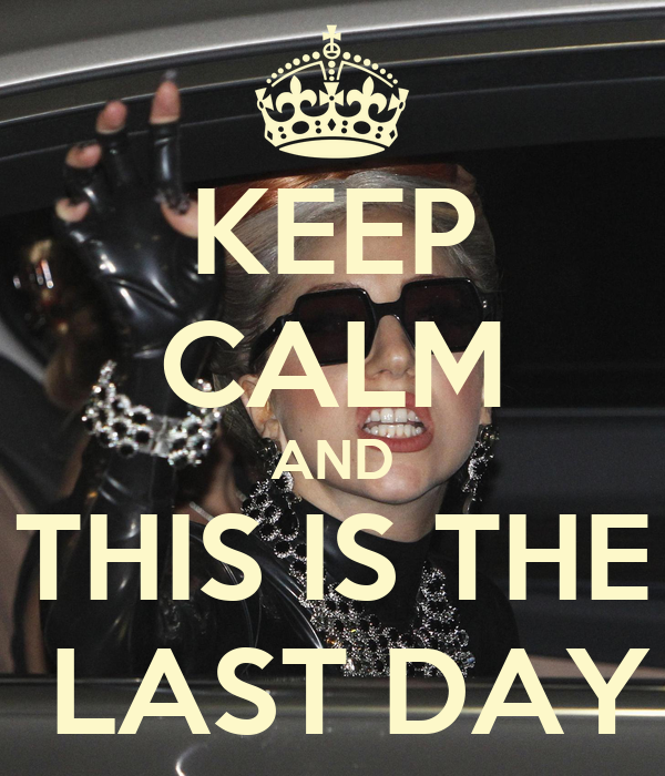 KEEP CALM AND THIS IS THE  LAST DAY