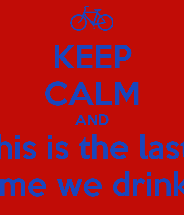 KEEP CALM AND this is the last  time we drink!!