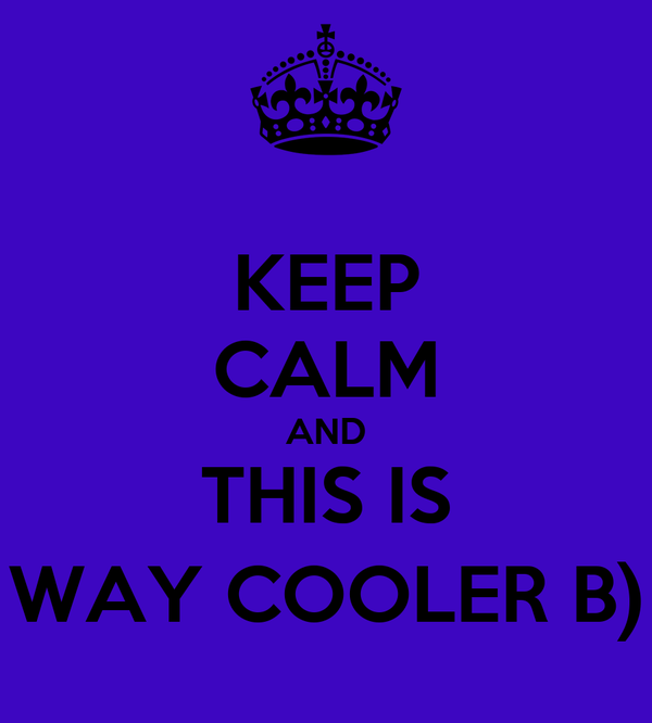 KEEP CALM AND THIS IS WAY COOLER B)
