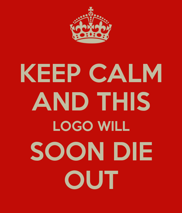 KEEP CALM AND THIS LOGO WILL SOON DIE OUT