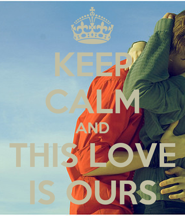 KEEP CALM AND THIS LOVE IS OURS