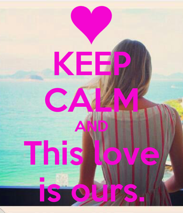 KEEP CALM AND This love is ours.