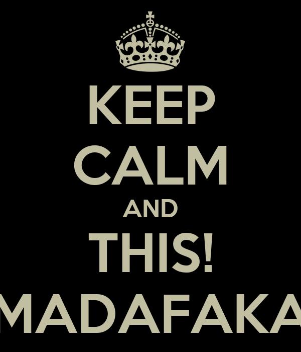 KEEP CALM AND THIS! MADAFAKA