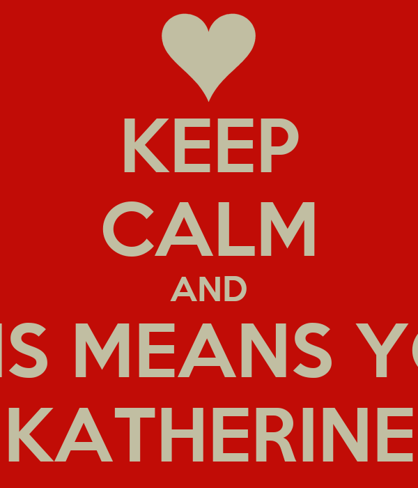 KEEP CALM AND THIS MEANS YOU KATHERINE