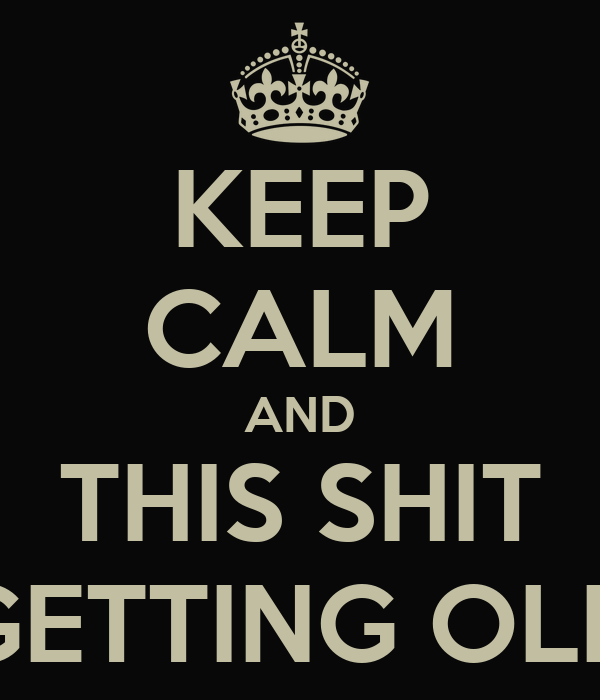 KEEP CALM AND THIS SHIT GETTING OLD