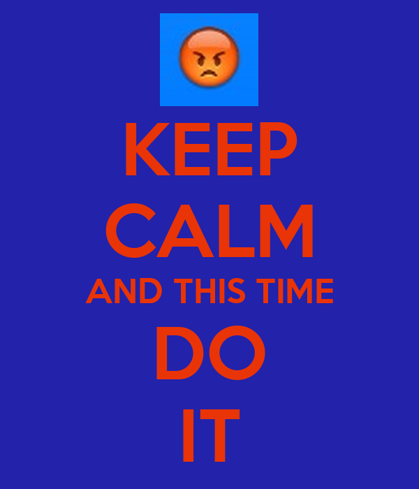 KEEP CALM AND THIS TIME DO IT