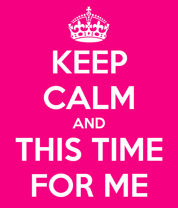KEEP CALM AND THIS TIME FOR ME