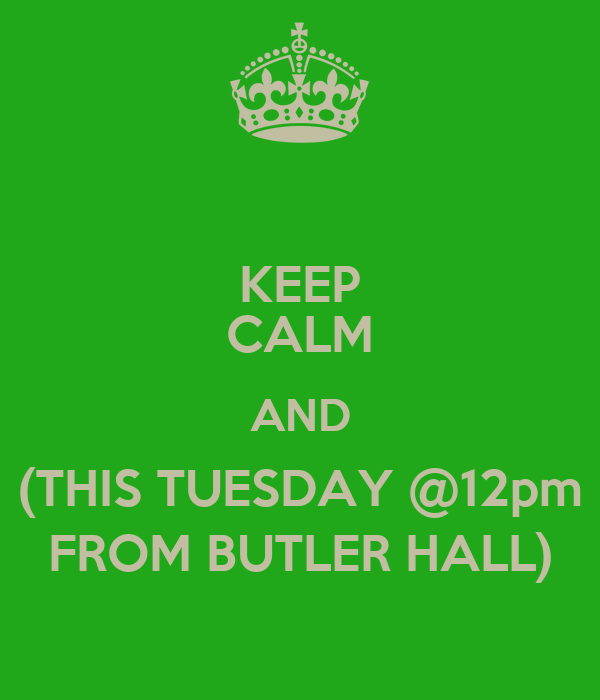 KEEP CALM AND (THIS TUESDAY @12pm FROM BUTLER HALL)