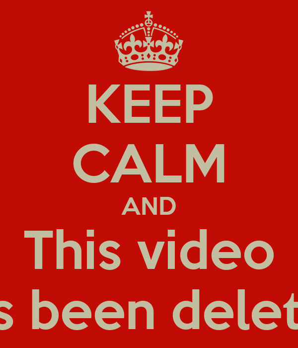 KEEP CALM AND This video has been deleted