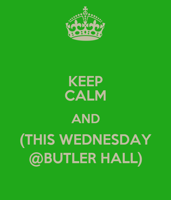 KEEP CALM AND (THIS WEDNESDAY @BUTLER HALL)