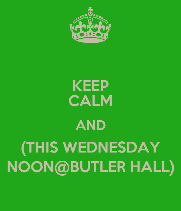 KEEP CALM AND (THIS WEDNESDAY NOON@BUTLER HALL)