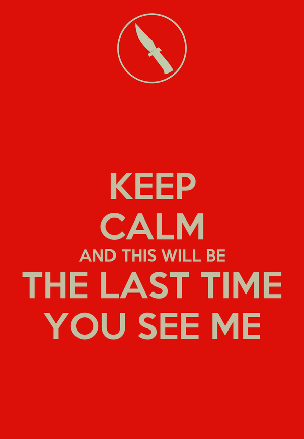 KEEP CALM AND THIS WILL BE THE LAST TIME YOU SEE ME