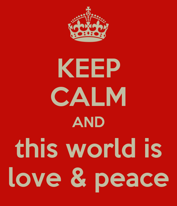 KEEP CALM AND this world is love & peace
