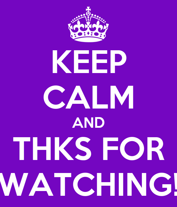 KEEP CALM AND THKS FOR WATCHING!