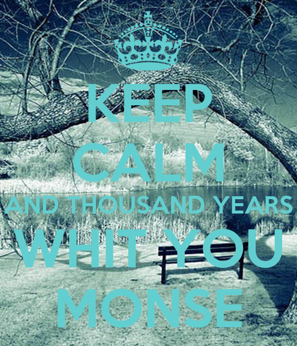 KEEP CALM AND THOUSAND YEARS WHIT YOU MONSE