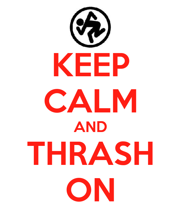 KEEP CALM AND THRASH ON
