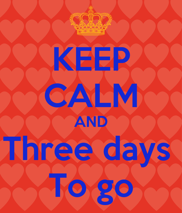 KEEP CALM AND Three days  To go
