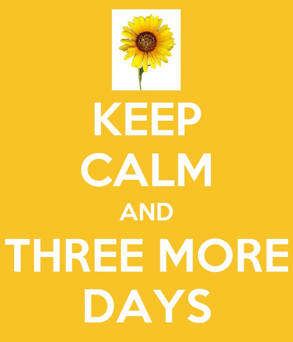 KEEP CALM AND THREE MORE DAYS