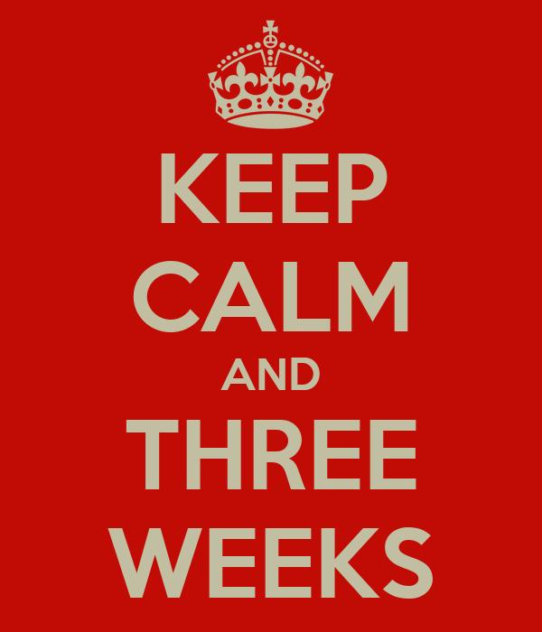 KEEP CALM AND THREE WEEKS