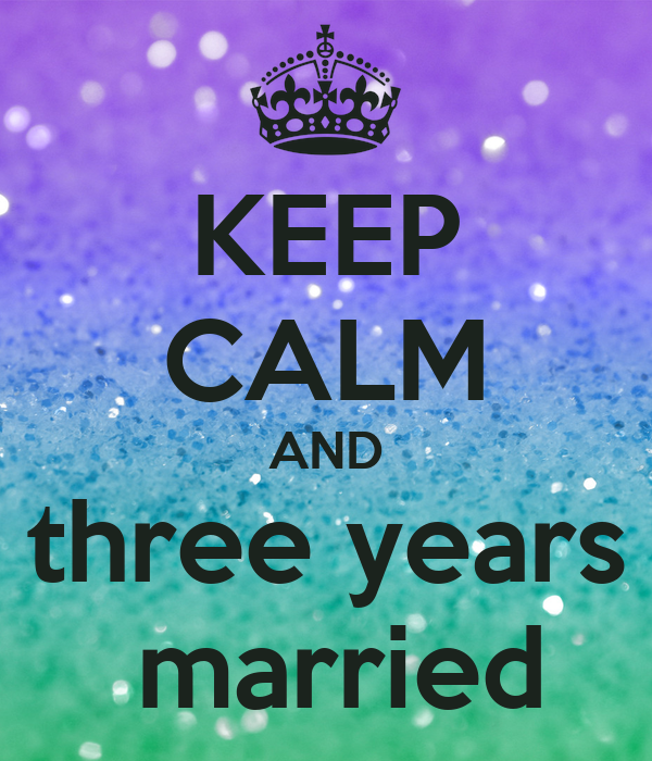 KEEP CALM AND three years  married