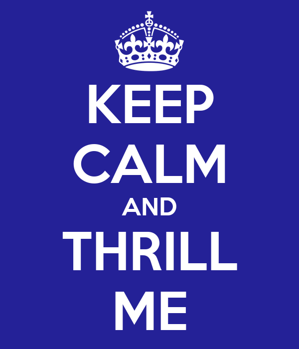 KEEP CALM AND THRILL ME