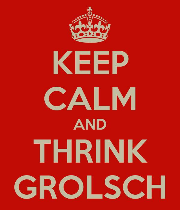 KEEP CALM AND THRINK GROLSCH