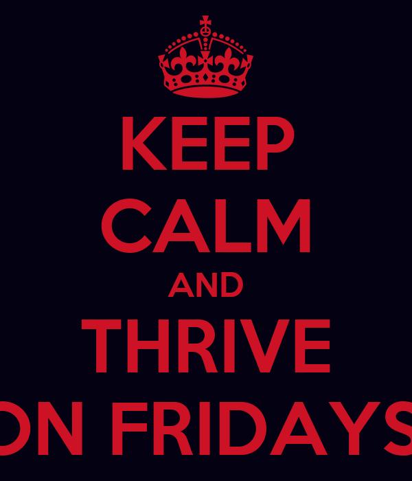 KEEP CALM AND THRIVE ON FRIDAYS!