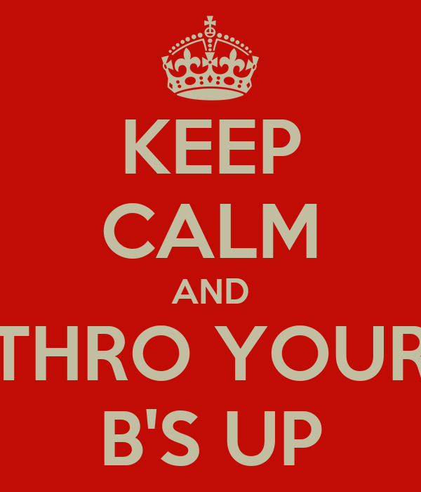KEEP CALM AND THRO YOUR B'S UP