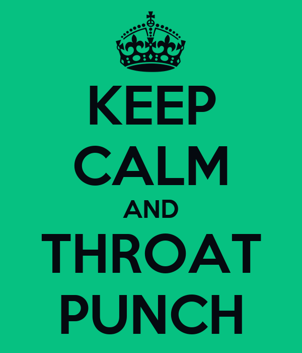 KEEP CALM AND THROAT PUNCH