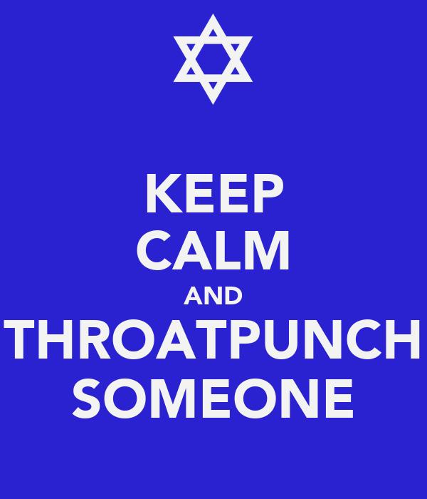 KEEP CALM AND THROATPUNCH SOMEONE