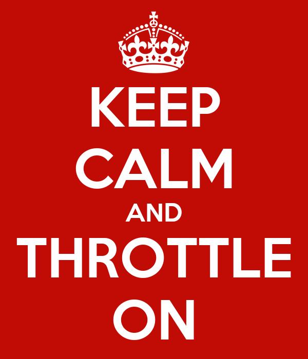 KEEP CALM AND THROTTLE ON