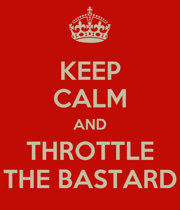KEEP CALM AND THROTTLE THE BASTARD