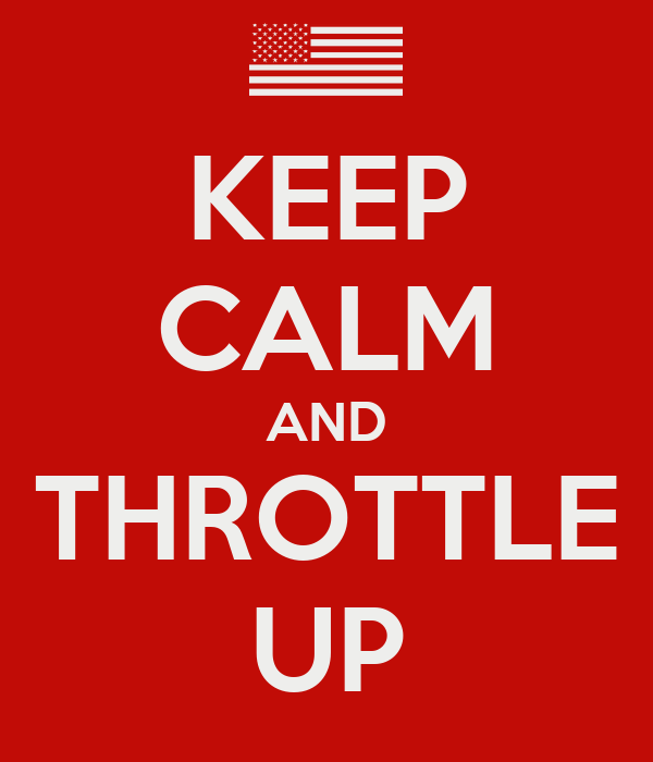 KEEP CALM AND THROTTLE UP