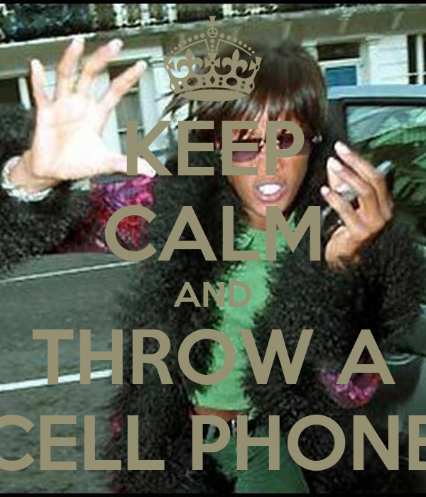 KEEP CALM AND THROW A CELL PHONE