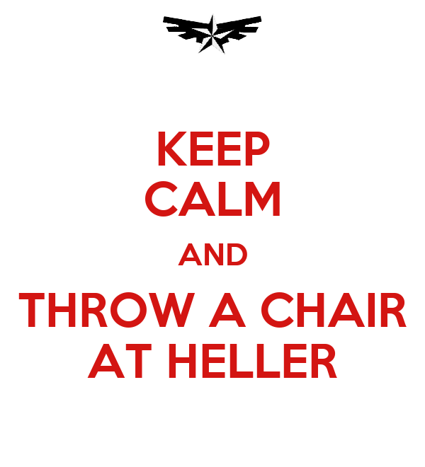 KEEP CALM AND THROW A CHAIR AT HELLER