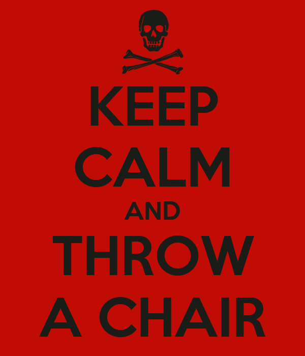 KEEP CALM AND THROW A CHAIR