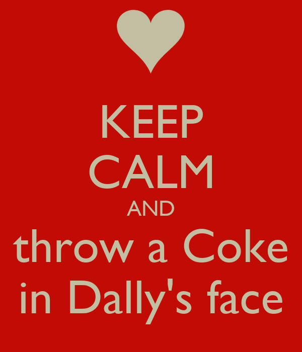 KEEP CALM AND throw a Coke in Dally's face