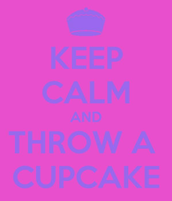 KEEP CALM AND THROW A  CUPCAKE