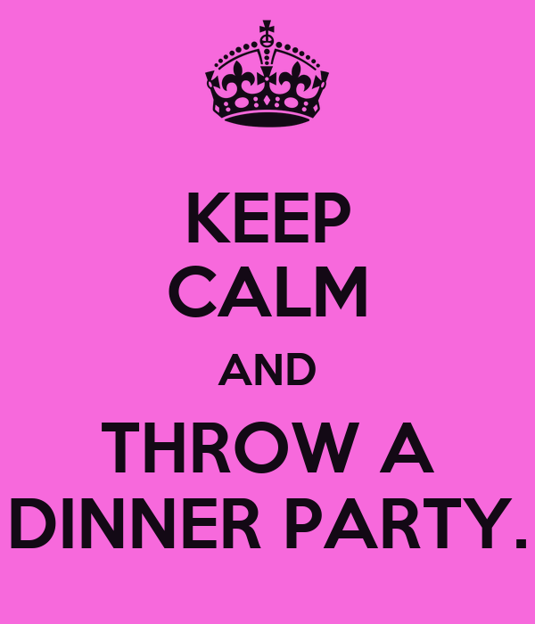 KEEP CALM AND THROW A DINNER PARTY.
