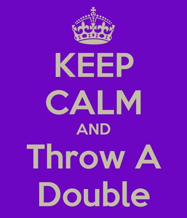 KEEP CALM AND Throw A Double