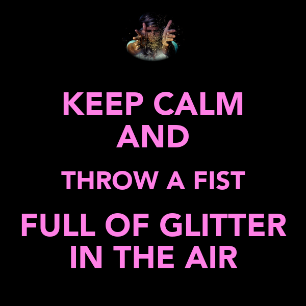 KEEP CALM AND THROW A FIST FULL OF GLITTER IN THE AIR