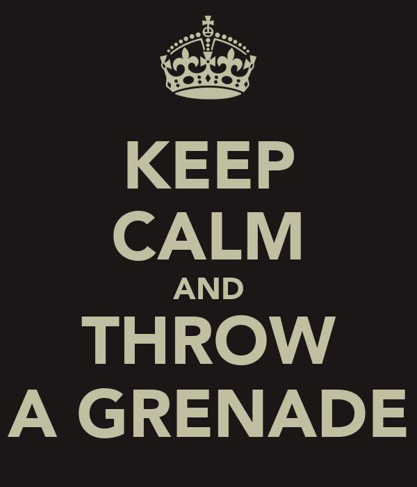 KEEP CALM AND THROW A GRENADE