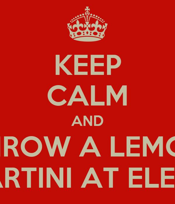 KEEP CALM AND THROW A LEMON MARTINI AT ELENA