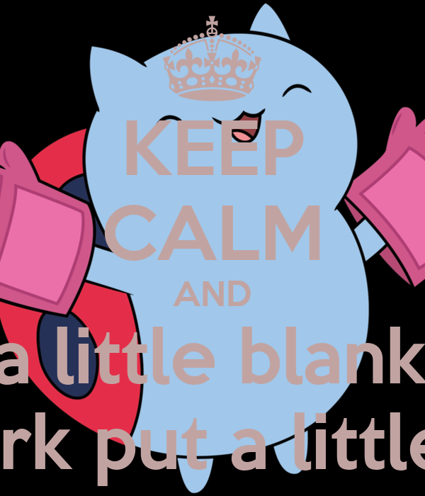 KEEP CALM AND Throw a little blanket on it If that doesn't work put a little fence around it