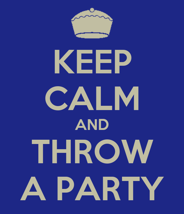 KEEP CALM AND THROW A PARTY