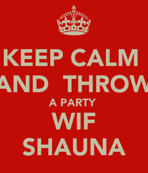 KEEP CALM  AND  THROW A PARTY  WIF SHAUNA