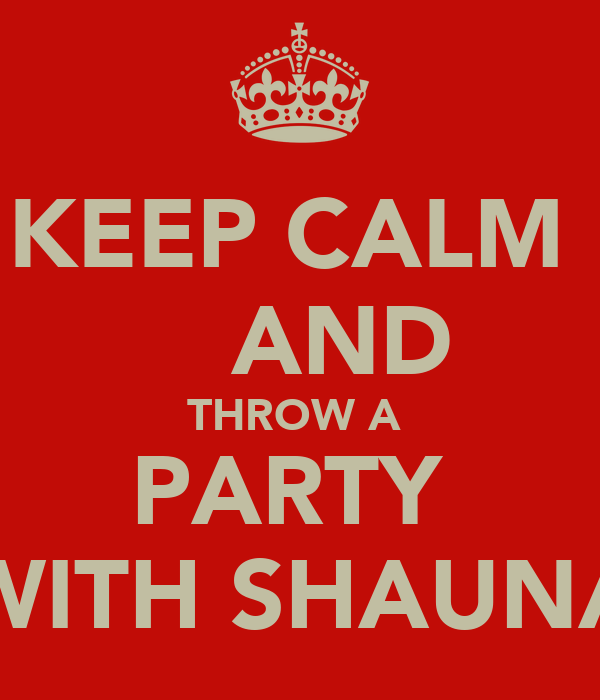 KEEP CALM     AND THROW A  PARTY  WITH SHAUNA